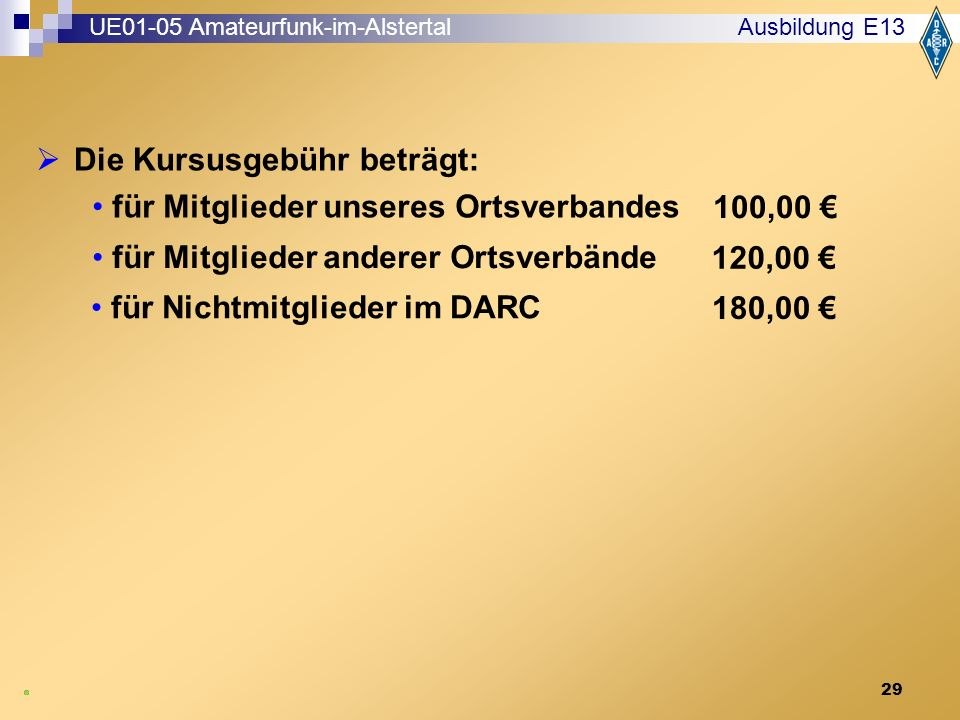 29 Ausbildung E13  Die Kursusgebühr beträgt: für Mitglieder unseres Ortsverbandes 100,00 € UE01-05 Amateurfunk-im-Alstertal für Nichtmitglieder im DARC 180,00 € für Mitglieder anderer Ortsverbände 120,00 €