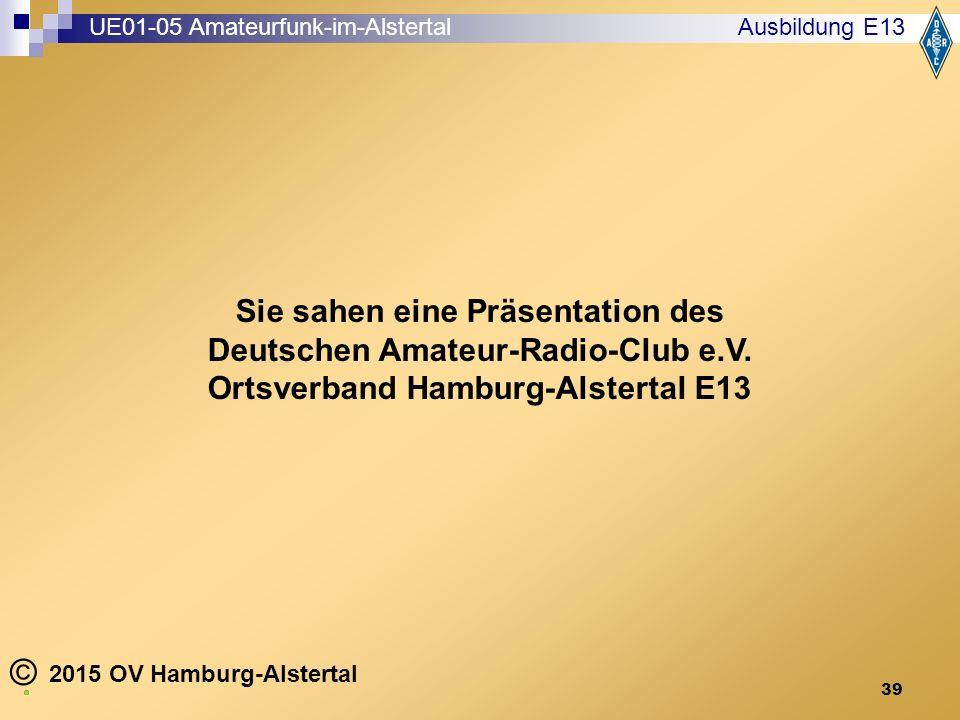 39 2015 OV Hamburg-Alstertal © Ausbildung E13 Sie sahen eine Präsentation des Deutschen Amateur-Radio-Club e.V.
