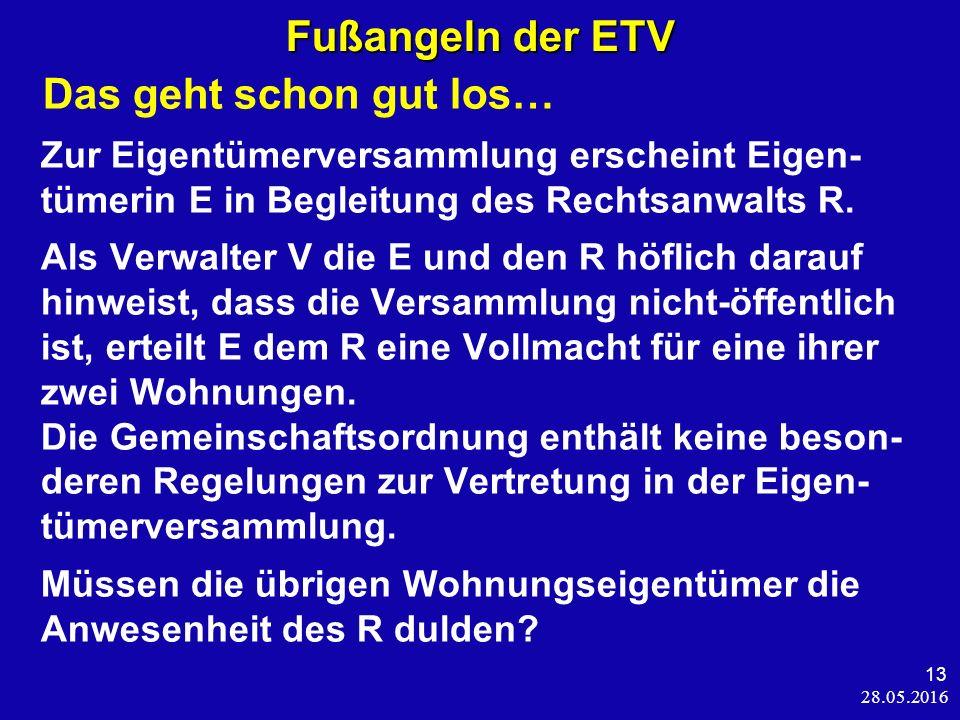 28.05.2016 13 Fußangeln der ETV Das geht schon gut los… Zur Eigentümerversammlung erscheint Eigen- tümerin E in Begleitung des Rechtsanwalts R.
