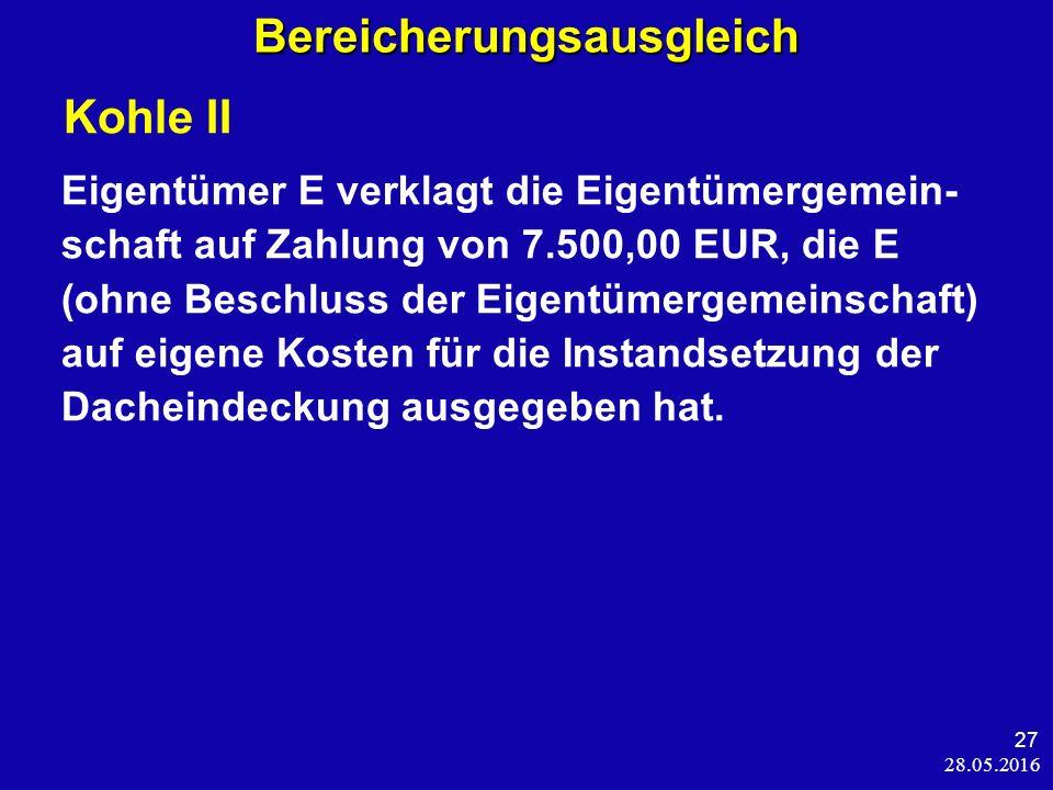28.05.2016 27 Bereicherungsausgleich Kohle II Eigentümer E verklagt die Eigentümergemein- schaft auf Zahlung von 7.500,00 EUR, die E (ohne Beschluss der Eigentümergemeinschaft) auf eigene Kosten für die Instandsetzung der Dacheindeckung ausgegeben hat.