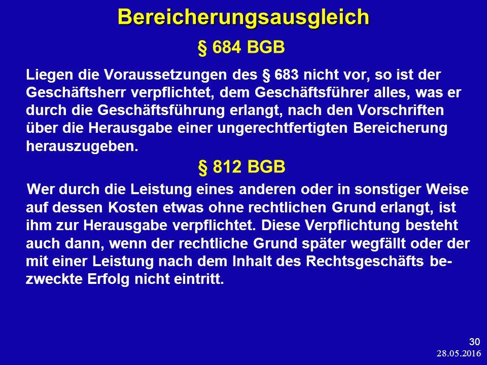 28.05.2016 30 Bereicherungsausgleich § 684 BGB Liegen die Voraussetzungen des § 683 nicht vor, so ist der Geschäftsherr verpflichtet, dem Geschäftsführer alles, was er durch die Geschäftsführung erlangt, nach den Vorschriften über die Herausgabe einer ungerechtfertigten Bereicherung herauszugeben.