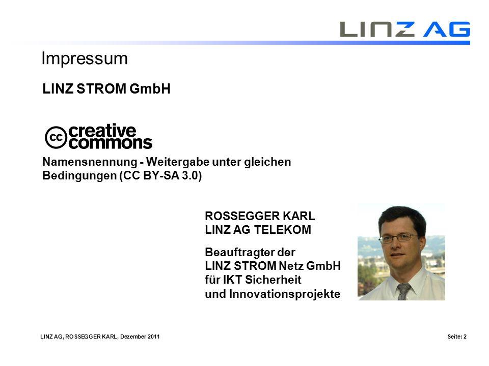 LINZ AG, ROSSEGGER KARL, Dezember 2011Seite: 2 Impressum LINZ STROM GmbH Namensnennung - Weitergabe unter gleichen Bedingungen (CC BY-SA 3.0) ROSSEGGER KARL LINZ AG TELEKOM Beauftragter der LINZ STROM Netz GmbH für IKT Sicherheit und Innovationsprojekte