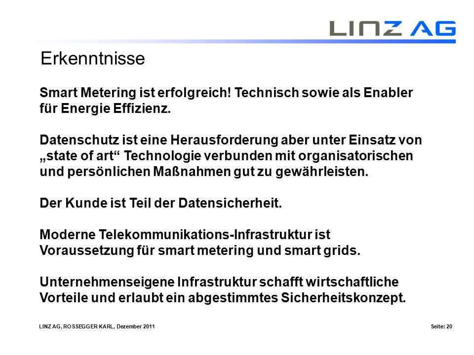 LINZ AG, ROSSEGGER KARL, Dezember 2011Seite: 20 Smart Metering ist erfolgreich! Technisch sowie als Enabler für Energie Effizienz. Datenschutz ist ein