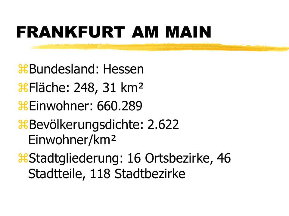 FRANKFURT AM MAIN zBundesland: Hessen zFläche: 248, 31 km² zEinwohner: 660.289 zBevölkerungsdichte: 2.622 Einwohner/km² zStadtgliederung: 16 Ortsbezirke, 46 Stadtteile, 118 Stadtbezirke