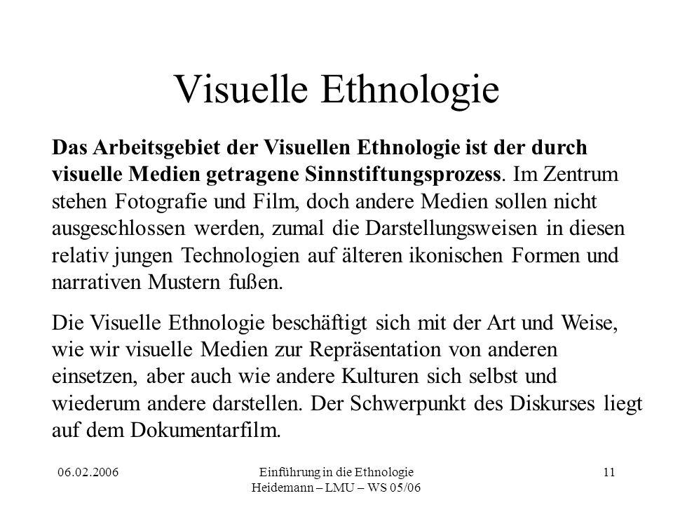 06.02.2006Einführung in die Ethnologie Heidemann – LMU – WS 05/06 11 Visuelle Ethnologie Das Arbeitsgebiet der Visuellen Ethnologie ist der durch visuelle Medien getragene Sinnstiftungsprozess.