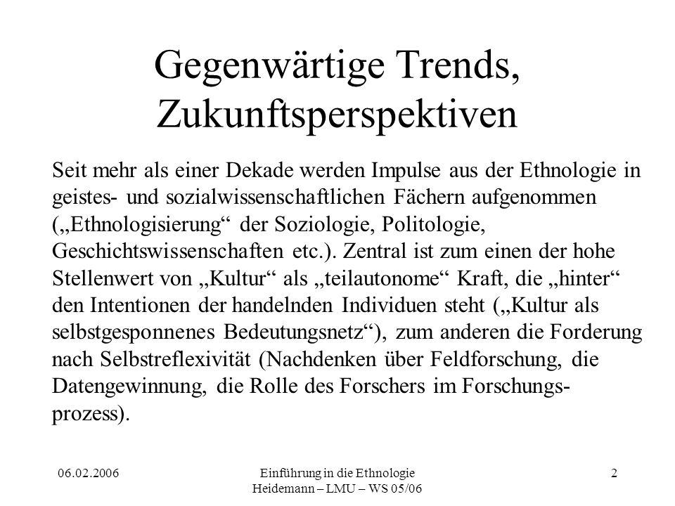 06.02.2006Einführung in die Ethnologie Heidemann – LMU – WS 05/06 3 Theorien Ethnologische Forschung steht stets in gesellschaftlichen und theoretischen Kontexten, die in jeder Arbeit explizit gemacht werden sollen.