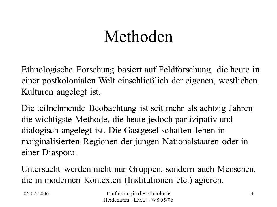 06.02.2006Einführung in die Ethnologie Heidemann – LMU – WS 05/06 4 Methoden Ethnologische Forschung basiert auf Feldforschung, die heute in einer postkolonialen Welt einschließlich der eigenen, westlichen Kulturen angelegt ist.
