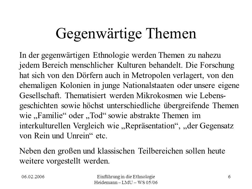 06.02.2006Einführung in die Ethnologie Heidemann – LMU – WS 05/06 6 Gegenwärtige Themen In der gegenwärtigen Ethnologie werden Themen zu nahezu jedem Bereich menschlicher Kulturen behandelt.