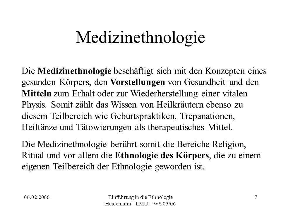 06.02.2006Einführung in die Ethnologie Heidemann – LMU – WS 05/06 7 Medizinethnologie Die Medizinethnologie beschäftigt sich mit den Konzepten eines gesunden Körpers, den Vorstellungen von Gesundheit und den Mitteln zum Erhalt oder zur Wiederherstellung einer vitalen Physis.