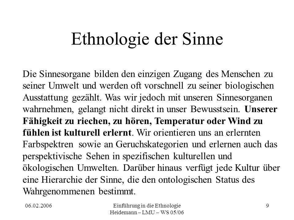 06.02.2006Einführung in die Ethnologie Heidemann – LMU – WS 05/06 10 Ethnologie der Ästhetik Die Ethnologie der Ästhetik geht von einem hohen kognitiven Stellenwert der sinnlich wahrnehmbaren Formen weit über den Bereich der Kunstethnologie aus.