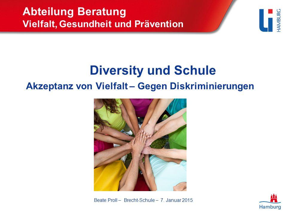 Abteilung Beratung Vielfalt, Gesundheit und Prävention Diversity und Schule Akzeptanz von Vielfalt – Gegen Diskriminierungen Beate Proll – Brecht-Schule – 7.