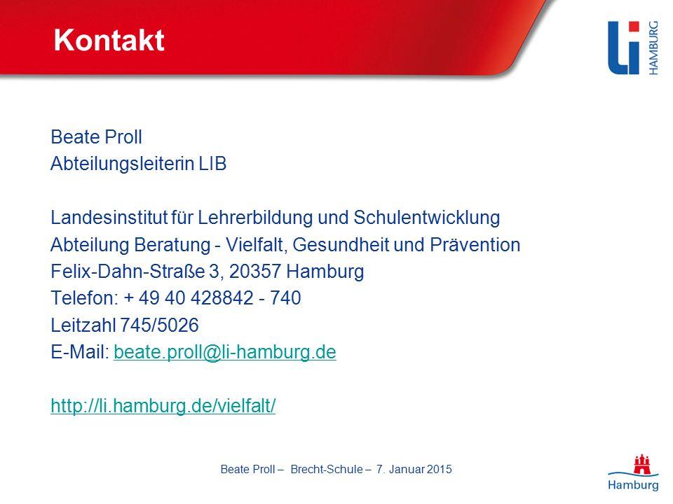 Kontakt Beate Proll Abteilungsleiterin LIB Landesinstitut für Lehrerbildung und Schulentwicklung Abteilung Beratung - Vielfalt, Gesundheit und Prävention Felix-Dahn-Straße 3, 20357 Hamburg Telefon: + 49 40 428842 - 740 Leitzahl 745/5026 E-Mail: beate.proll@li-hamburg.debeate.proll@li-hamburg.de http://li.hamburg.de/vielfalt/ Beate Proll – Brecht-Schule – 7.