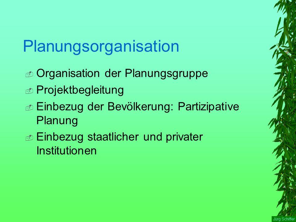 Planungsorganisation  Organisation der Planungsgruppe  Projektbegleitung  Einbezug der Bevölkerung: Partizipative Planung  Einbezug staatlicher un