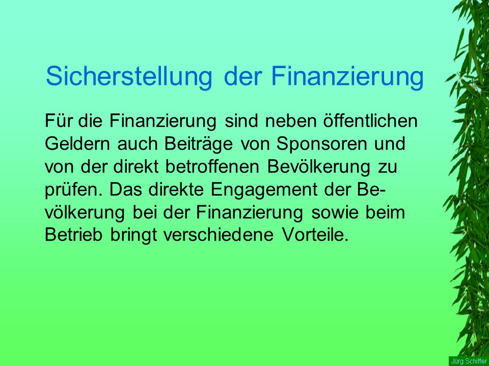 Sicherstellung der Finanzierung Für die Finanzierung sind neben öffentlichen Geldern auch Beiträge von Sponsoren und von der direkt betroffenen Bevölkerung zu prüfen.