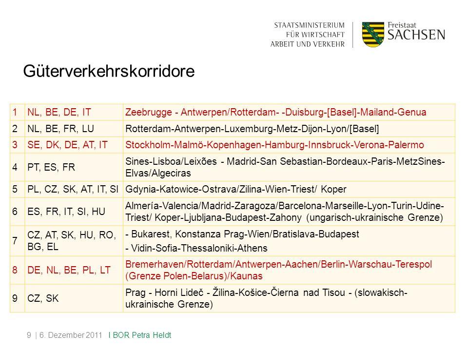 Güterverkehrskorridore 1NL, BE, DE, ITZeebrugge - Antwerpen/Rotterdam- -Duisburg-[Basel]-Mailand-Genua 2NL, BE, FR, LURotterdam-Antwerpen-Luxemburg-Metz-Dijon-Lyon/[Basel] 3SE, DK, DE, AT, ITStockholm-Malmö-Kopenhagen-Hamburg-Innsbruck-Verona-Palermo 4PT, ES, FR Sines-Lisboa/Leixões - Madrid-San Sebastian-Bordeaux-Paris-MetzSines- Elvas/Algeciras 5PL, CZ, SK, AT, IT, SIGdynia-Katowice-Ostrava/Zilina-Wien-Triest/ Koper 6ES, FR, IT, SI, HU Almería-Valencia/Madrid-Zaragoza/Barcelona-Marseille-Lyon-Turin-Udine- Triest/ Koper-Ljubljana-Budapest-Zahony (ungarisch-ukrainische Grenze) 7 CZ, AT, SK, HU, RO, BG, EL - Bukarest, Konstanza Prag-Wien/Bratislava-Budapest - Vidin-Sofia-Thessaloniki-Athens 8DE, NL, BE, PL, LT Bremerhaven/Rotterdam/Antwerpen-Aachen/Berlin-Warschau-Terespol (Grenze Polen-Belarus)/Kaunas 9CZ, SK Prag - Horni Lideč - Žilina-Košice-Čierna nad Tisou - (slowakisch- ukrainische Grenze) | 6.