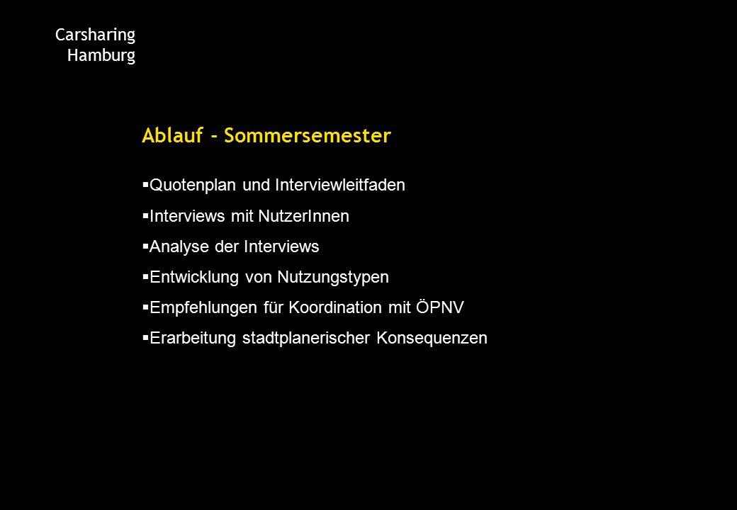 Carsharing Hamburg Ablauf - Sommersemester  Quotenplan und Interviewleitfaden  Interviews mit NutzerInnen  Analyse der Interviews  Entwicklung von Nutzungstypen  Empfehlungen für Koordination mit ÖPNV  Erarbeitung stadtplanerischer Konsequenzen