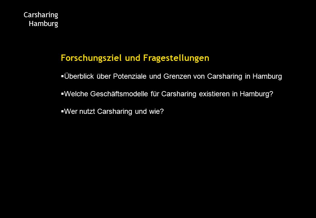 Carsharing Hamburg Forschungsziel und Fragestellungen  Überblick über Potenziale und Grenzen von Carsharing in Hamburg  Welche Geschäftsmodelle für Carsharing existieren in Hamburg.