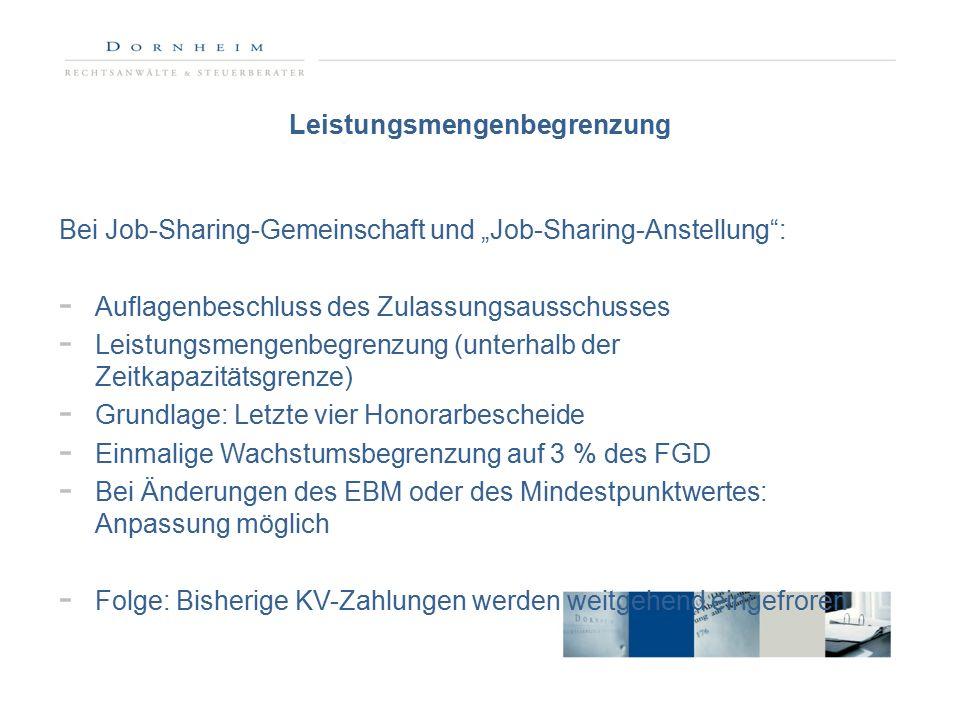 """Leistungsmengenbegrenzung Bei Job-Sharing-Gemeinschaft und """"Job-Sharing-Anstellung : - Auflagenbeschluss des Zulassungsausschusses - Leistungsmengenbegrenzung (unterhalb der Zeitkapazitätsgrenze) - Grundlage: Letzte vier Honorarbescheide - Einmalige Wachstumsbegrenzung auf 3 % des FGD - Bei Änderungen des EBM oder des Mindestpunktwertes: Anpassung möglich - Folge: Bisherige KV-Zahlungen werden weitgehend eingefroren"""