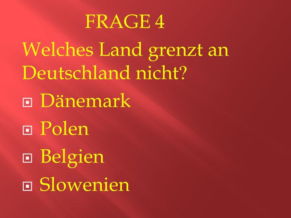 FRAGE 4 Welches Land grenzt an Deutschland nicht  Dänemark  Polen  Belgien  Slowenien