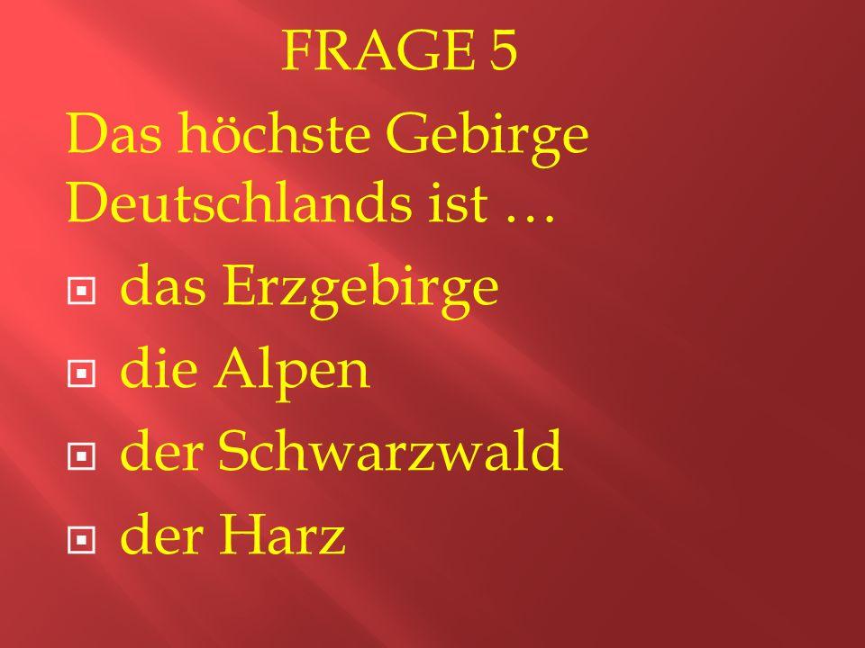 FRAGE 5 Das höchste Gebirge Deutschlands ist …  das Erzgebirge  die Alpen  der Schwarzwald  der Harz