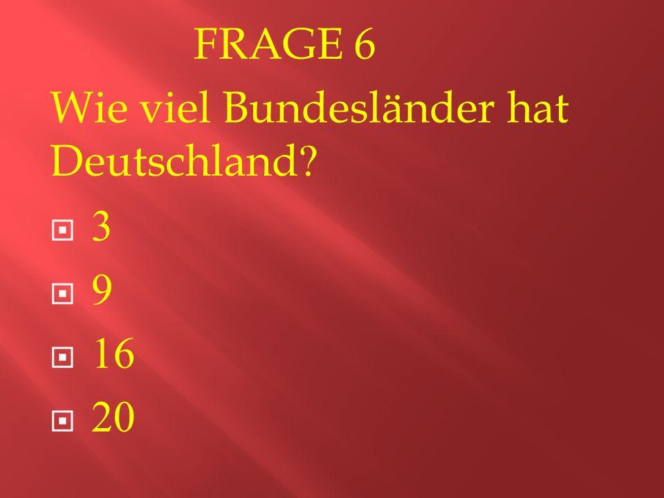 FRAGE 6 Wie viel Bundesländer hat Deutschland  3  9  16  20