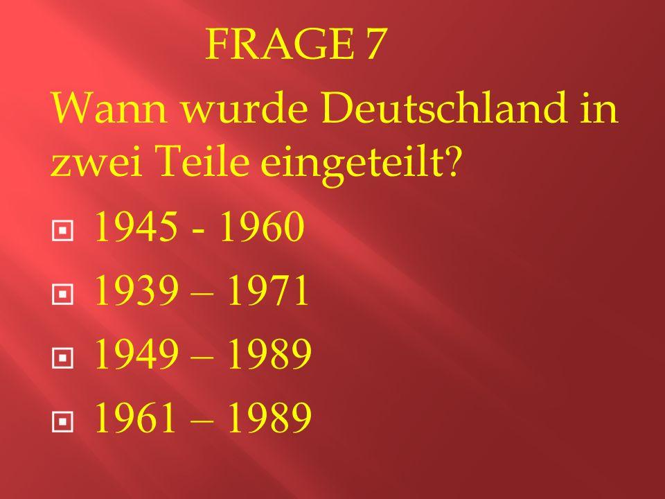 FRAGE 7 Wann wurde Deutschland in zwei Teile eingeteilt.