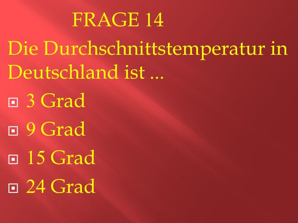 FRAGE 14 Die Durchschnittstemperatur in Deutschland ist...  3 Grad  9 Grad  15 Grad  24 Grad