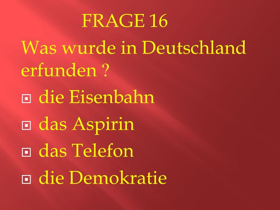 FRAGE 16 Was wurde in Deutschland erfunden .