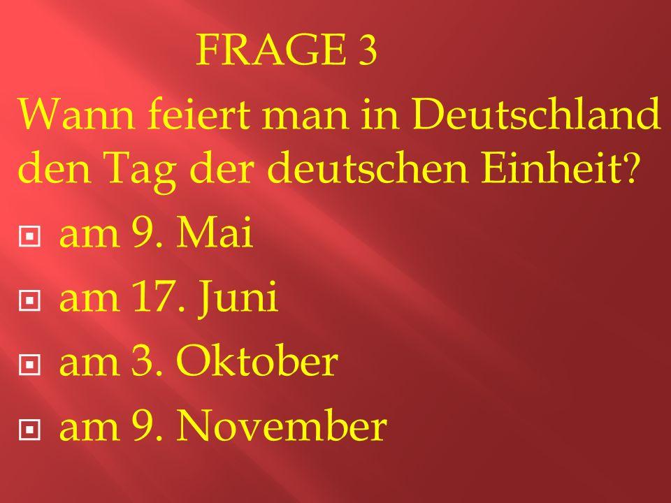 FRAGE 3 Wann feiert man in Deutschland den Tag der deutschen Einheit.