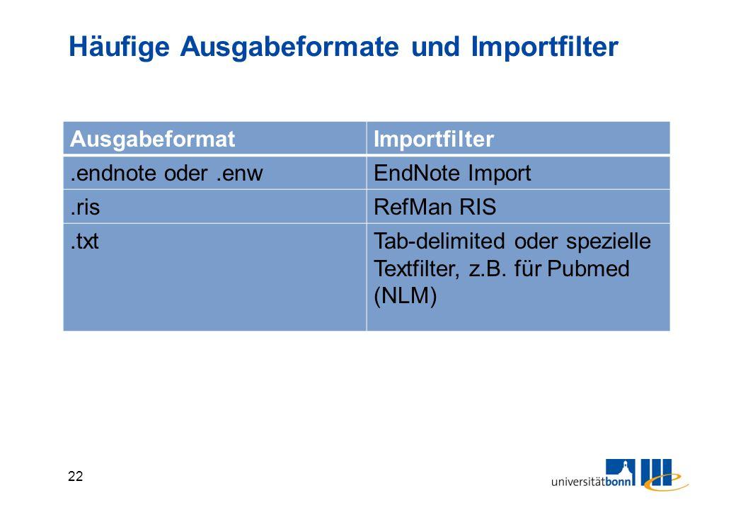 22 Häufige Ausgabeformate und Importfilter AusgabeformatImportfilter.endnote oder.enwEndNote Import.risRefMan RIS.txtTab-delimited oder spezielle Textfilter, z.B.