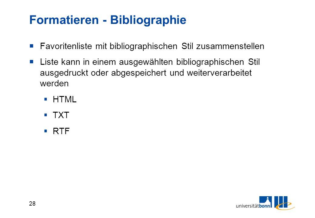 28 Formatieren - Bibliographie  Favoritenliste mit bibliographischen Stil zusammenstellen  Liste kann in einem ausgewählten bibliographischen Stil ausgedruckt oder abgespeichert und weiterverarbeitet werden  HTML  TXT  RTF