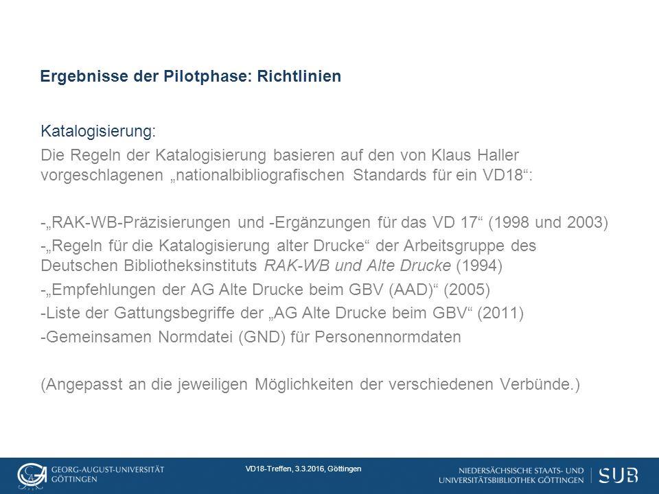 """VD18-Treffen, 3.3.2016, Göttingen Ergebnisse der Pilotphase: Richtlinien Katalogisierung: Die Regeln der Katalogisierung basieren auf den von Klaus Haller vorgeschlagenen """"nationalbibliografischen Standards für ein VD18 : -""""RAK-WB-Präzisierungen und -Ergänzungen für das VD 17 (1998 und 2003) -""""Regeln für die Katalogisierung alter Drucke der Arbeitsgruppe des Deutschen Bibliotheksinstituts RAK-WB und Alte Drucke (1994) -""""Empfehlungen der AG Alte Drucke beim GBV (AAD) (2005) -Liste der Gattungsbegriffe der """"AG Alte Drucke beim GBV (2011) -Gemeinsamen Normdatei (GND) für Personennormdaten (Angepasst an die jeweiligen Möglichkeiten der verschiedenen Verbünde.)"""
