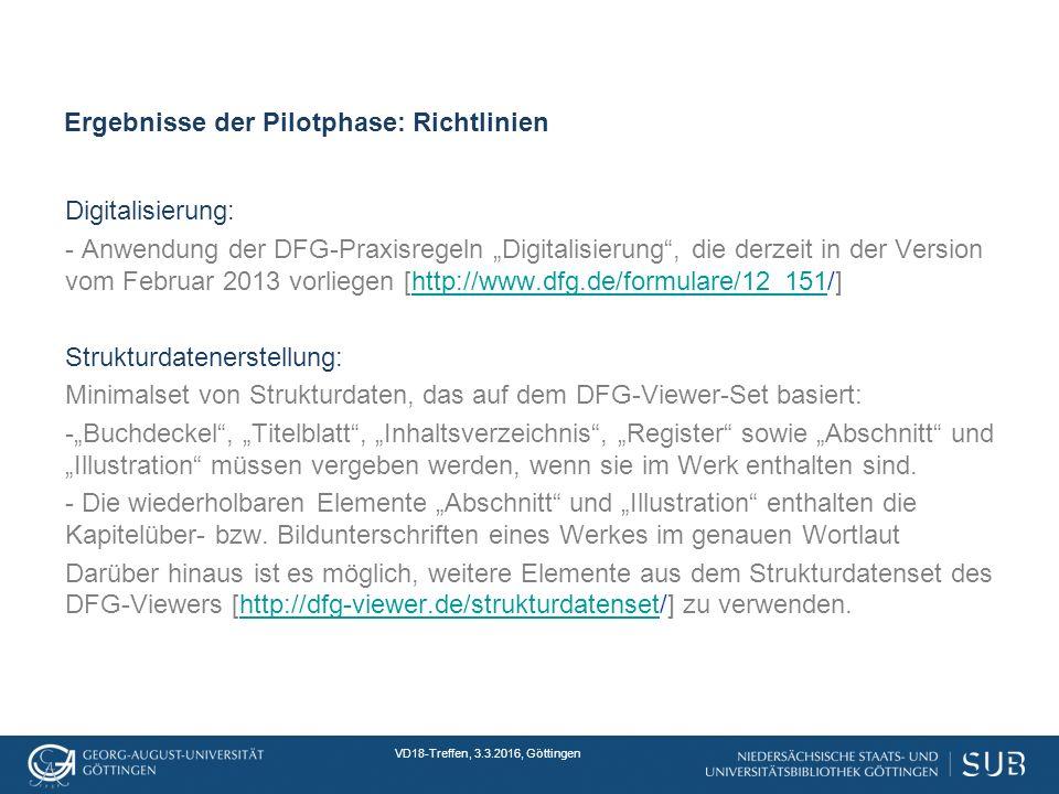 """VD18-Treffen, 3.3.2016, Göttingen Ergebnisse der Pilotphase: Richtlinien Digitalisierung: - Anwendung der DFG-Praxisregeln """"Digitalisierung , die derzeit in der Version vom Februar 2013 vorliegen [http://www.dfg.de/formulare/12_151/]http://www.dfg.de/formulare/12_151 Strukturdatenerstellung: Minimalset von Strukturdaten, das auf dem DFG-Viewer-Set basiert: -""""Buchdeckel , """"Titelblatt , """"Inhaltsverzeichnis , """"Register sowie """"Abschnitt und """"Illustration müssen vergeben werden, wenn sie im Werk enthalten sind."""