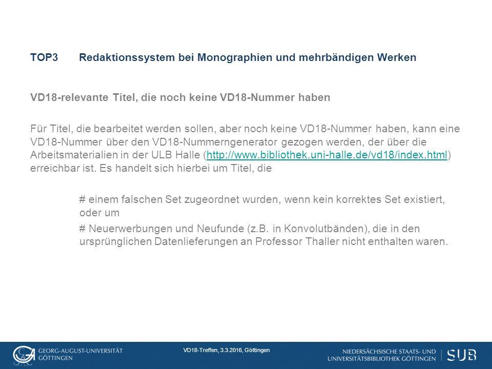 VD18-Treffen, 3.3.2016, Göttingen TOP3Redaktionssystem bei Monographien und mehrbändigen Werken VD18-relevante Titel, die noch keine VD18-Nummer haben Für Titel, die bearbeitet werden sollen, aber noch keine VD18-Nummer haben, kann eine VD18-Nummer über den VD18-Nummerngenerator gezogen werden, der über die Arbeitsmaterialien in der ULB Halle (http://www.bibliothek.uni-halle.de/vd18/index.html) erreichbar ist.