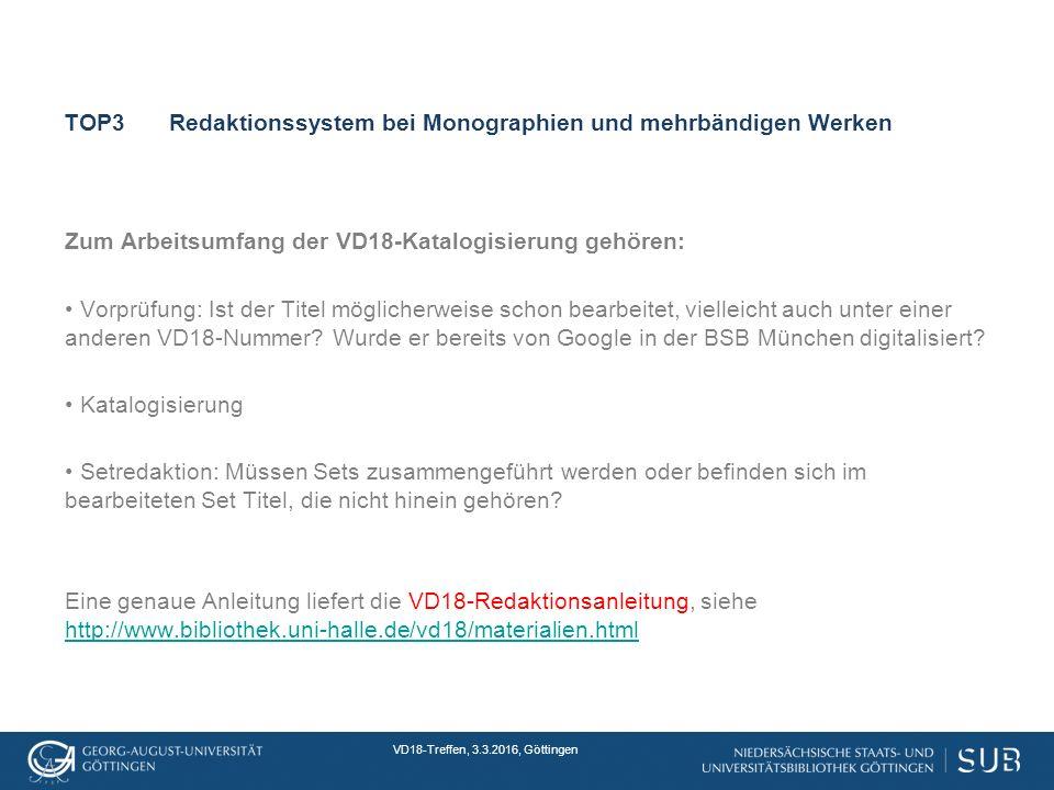 VD18-Treffen, 3.3.2016, Göttingen TOP3Redaktionssystem bei Monographien und mehrbändigen Werken Zum Arbeitsumfang der VD18-Katalogisierung gehören: Vorprüfung: Ist der Titel möglicherweise schon bearbeitet, vielleicht auch unter einer anderen VD18-Nummer.