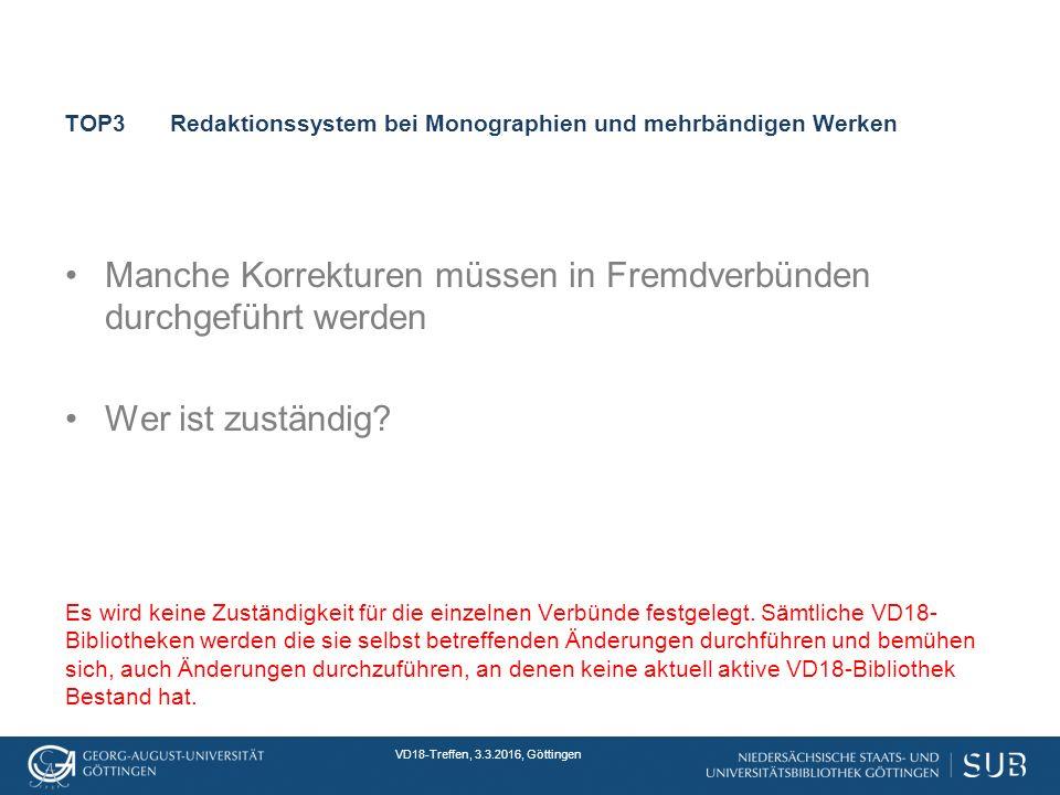 VD18-Treffen, 3.3.2016, Göttingen TOP3Redaktionssystem bei Monographien und mehrbändigen Werken Manche Korrekturen müssen in Fremdverbünden durchgeführt werden Wer ist zuständig.
