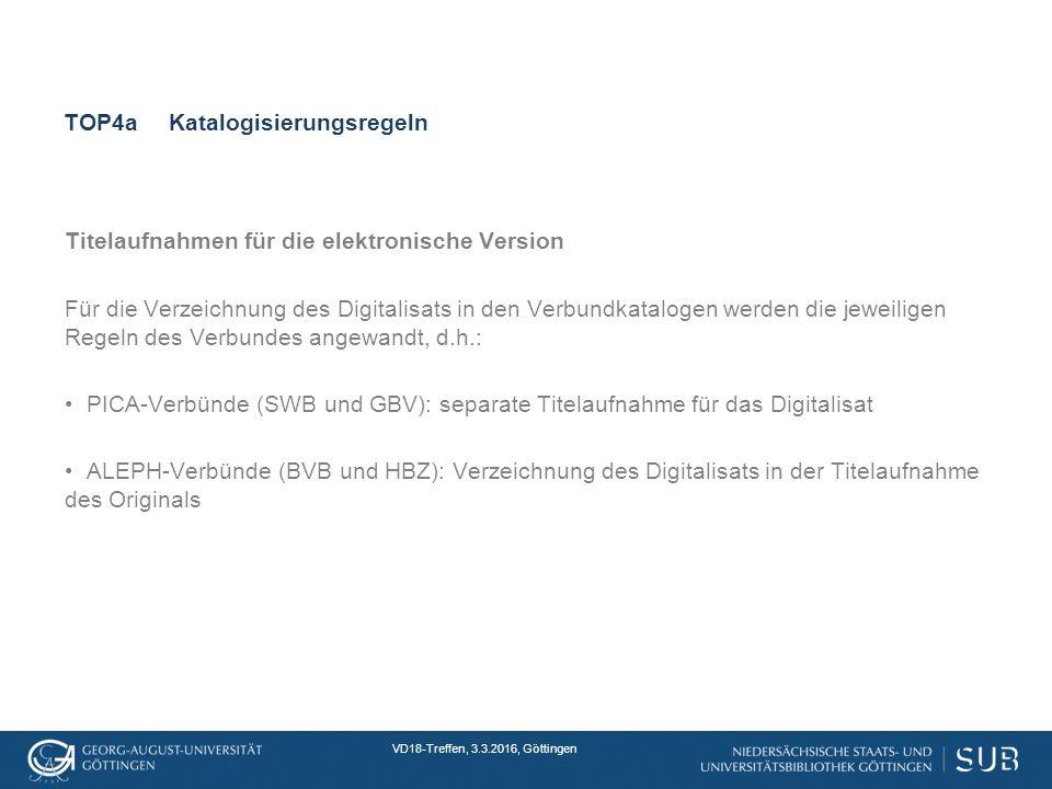 VD18-Treffen, 3.3.2016, Göttingen TOP4aKatalogisierungsregeln Titelaufnahmen für die elektronische Version Für die Verzeichnung des Digitalisats in den Verbundkatalogen werden die jeweiligen Regeln des Verbundes angewandt, d.h.: PICA-Verbünde (SWB und GBV): separate Titelaufnahme für das Digitalisat ALEPH-Verbünde (BVB und HBZ): Verzeichnung des Digitalisats in der Titelaufnahme des Originals