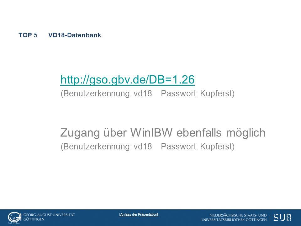 TOP 5VD18-Datenbank http://gso.gbv.de/DB=1.26 (Benutzerkennung: vd18 Passwort: Kupferst) Zugang über WinIBW ebenfalls möglich (Benutzerkennung: vd18 Passwort: Kupferst) _____ ___ ___________[Anlass der Präsentation]