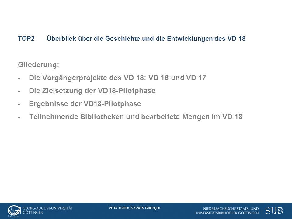 VD18-Treffen, 3.3.2016, Göttingen TOP2Überblick über die Geschichte und die Entwicklungen des VD 18 Gliederung: -Die Vorgängerprojekte des VD 18: VD 16 und VD 17 -Die Zielsetzung der VD18-Pilotphase -Ergebnisse der VD18-Pilotphase -Teilnehmende Bibliotheken und bearbeitete Mengen im VD 18