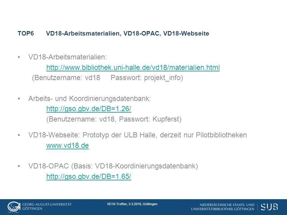VD18-Treffen, 3.3.2016, Göttingen TOP6VD18-Arbeitsmaterialien, VD18-OPAC, VD18-Webseite VD18-Arbeitsmaterialien: http://www.bibliothek.uni-halle.de/vd18/materialien.html (Benutzername: vd18 Passwort: projekt_info) Arbeits- und Koordinierungsdatenbank: http://gso.gbv.de/DB=1.26/ (Benutzername: vd18, Passwort: Kupferst) VD18-Webseite: Prototyp der ULB Halle, derzeit nur Pilotbibliotheken www.vd18.de VD18-OPAC (Basis: VD18-Koordinierungsdatenbank) http://gso.gbv.de/DB=1.65/