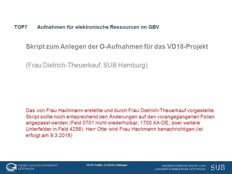 VD18-Treffen, 3.3.2016, Göttingen TOP7Aufnahmen für elektronische Ressourcen im GBV Skript zum Anlegen der O-Aufnahmen für das VD18-Projekt (Frau Dietrich-Theuerkauf, SUB Hamburg) Das von Frau Hachmann erstellte und durch Frau Dietrich-Theuerkauf vorgestellte Skript sollte noch entsprechend den Änderungen auf den vorangegangenen Folien angepasst werden (Feld 0701 nicht wiederholbar, 1700 XA-DE, zwei weitere Unterfelder in Feld 4256).