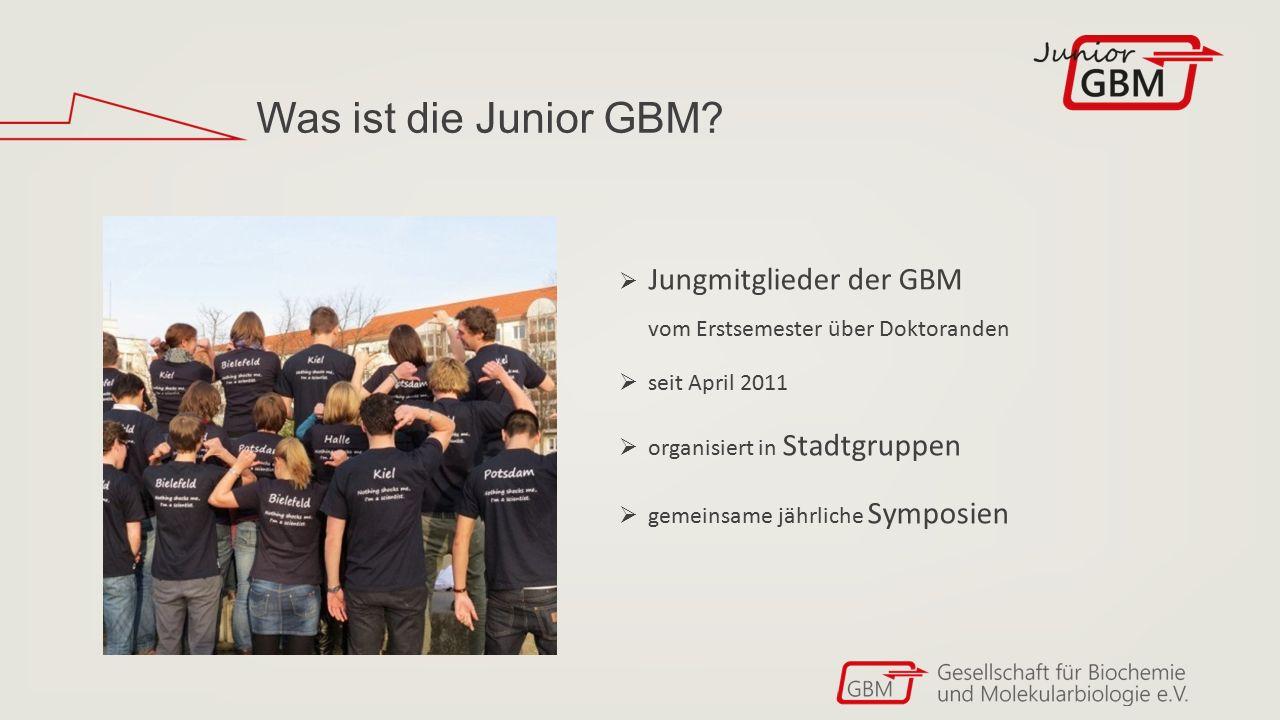 Was ist die Junior GBM?  Jungmitglieder der GBM vom Erstsemester über Doktoranden  seit April 2011  organisiert in Stadtgruppen  gemeinsame jährli