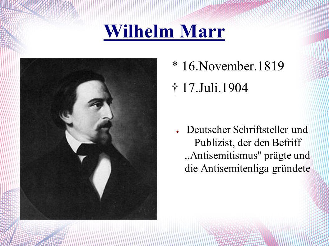 Wilhelm Marr * 16.November.1819 † 17.Juli.1904 ● Deutscher Schriftsteller und Publizist, der den Befriff,,Antisemitismus'' prägte und die Antisemitenl