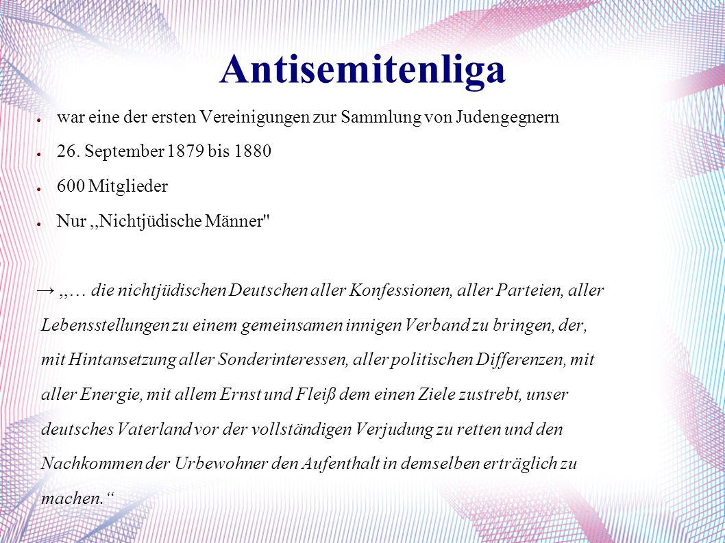 Antisemitenliga ● war eine der ersten Vereinigungen zur Sammlung von Judengegnern ● 26. September 1879 bis 1880 ● 600 Mitglieder ● Nur,,Nichtjüdische