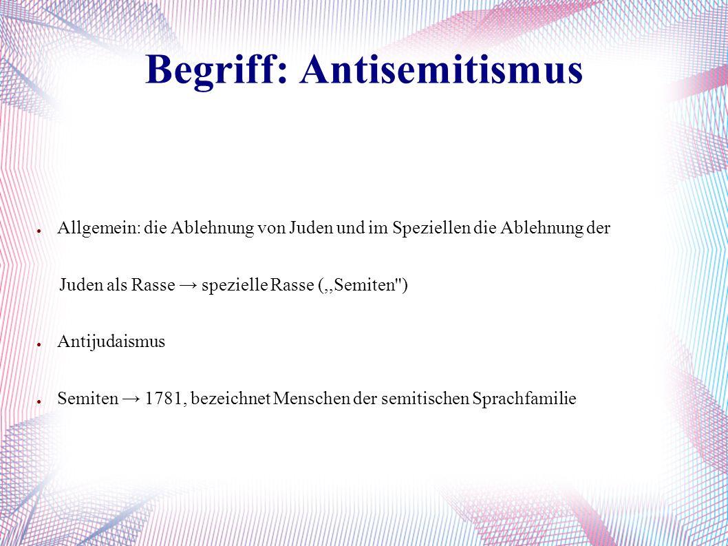 Begriff: Antisemitismus ● Allgemein: die Ablehnung von Juden und im Speziellen die Ablehnung der Juden als Rasse → spezielle Rasse (,,Semiten'') ● Ant