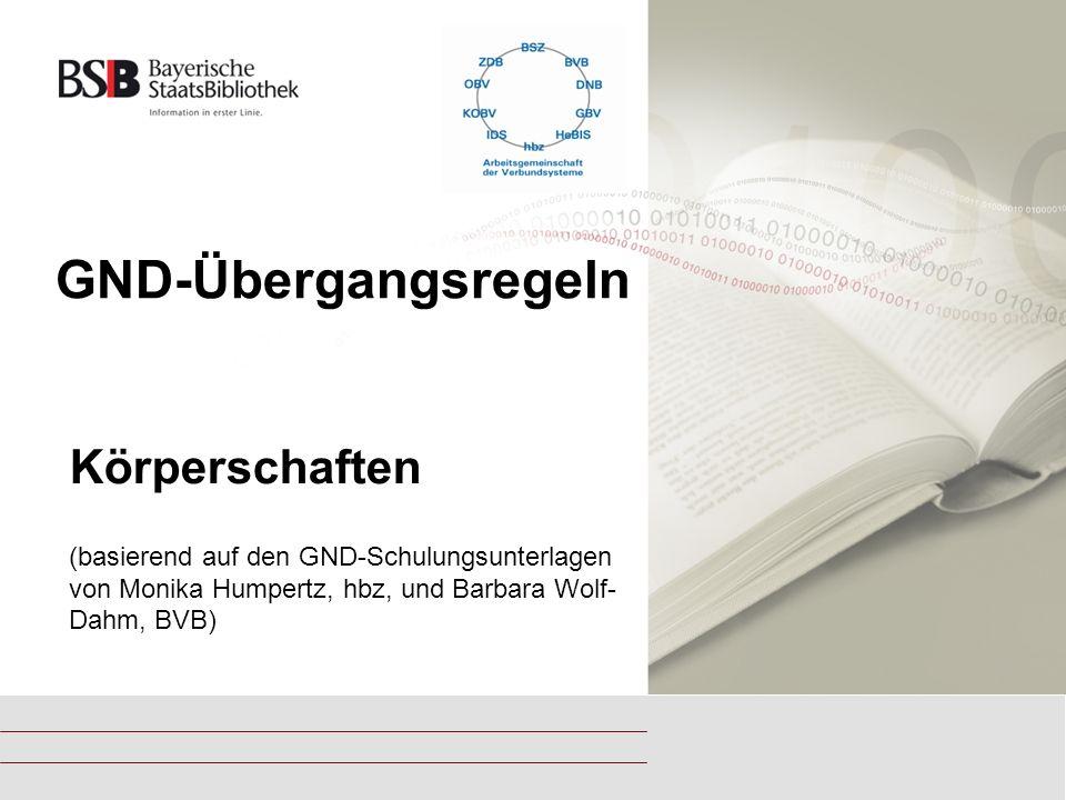 GND-Übergangsregeln Körperschaften (basierend auf den GND-Schulungsunterlagen von Monika Humpertz, hbz, und Barbara Wolf- Dahm, BVB)