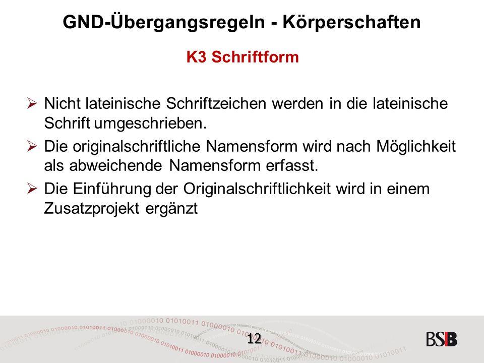 12 GND-Übergangsregeln - Körperschaften K3 Schriftform  Nicht lateinische Schriftzeichen werden in die lateinische Schrift umgeschrieben.