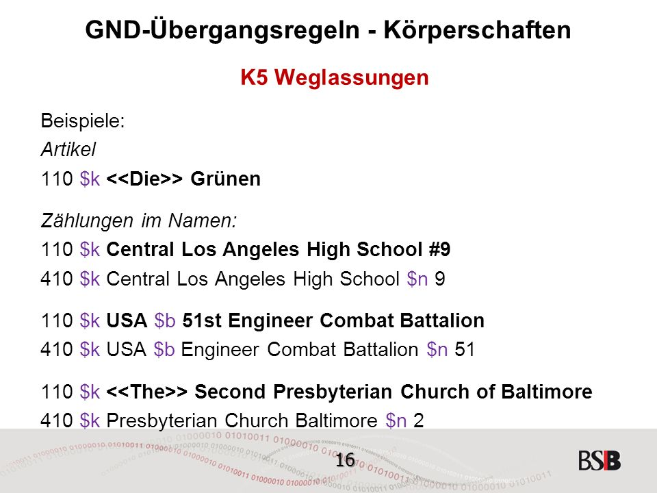 16 GND-Übergangsregeln - Körperschaften K5 Weglassungen Beispiele: Artikel 110 $k > Grünen Zählungen im Namen: 110 $k Central Los Angeles High School #9 410 $k Central Los Angeles High School $n $k USA $b 51st Engineer Combat Battalion 410 $k USA $b Engineer Combat Battalion $n $k > Second Presbyterian Church of Baltimore 410 $k Presbyterian Church Baltimore $n 2
