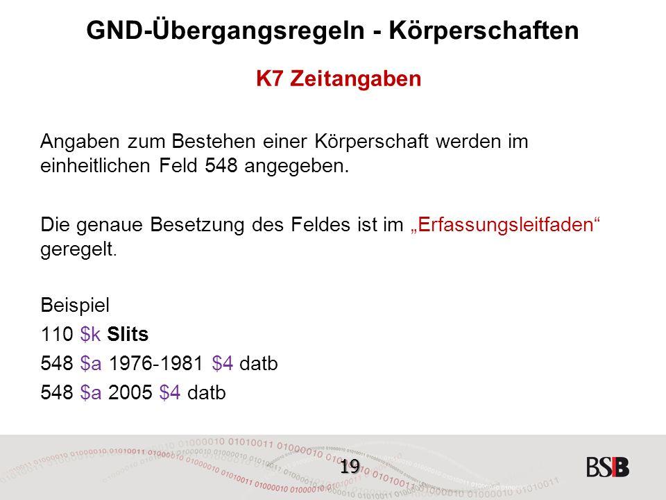 19 GND-Übergangsregeln - Körperschaften K7 Zeitangaben Angaben zum Bestehen einer Körperschaft werden im einheitlichen Feld 548 angegeben.