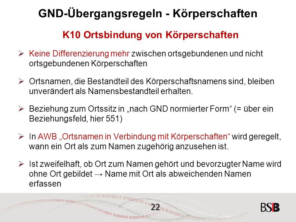 22 GND-Übergangsregeln - Körperschaften K10 Ortsbindung von Körperschaften  Keine Differenzierung mehr zwischen ortsgebundenen und nicht ortsgebundenen Körperschaften  Ortsnamen, die Bestandteil des Körperschaftsnamens sind, bleiben unverändert als Namensbestandteil erhalten.